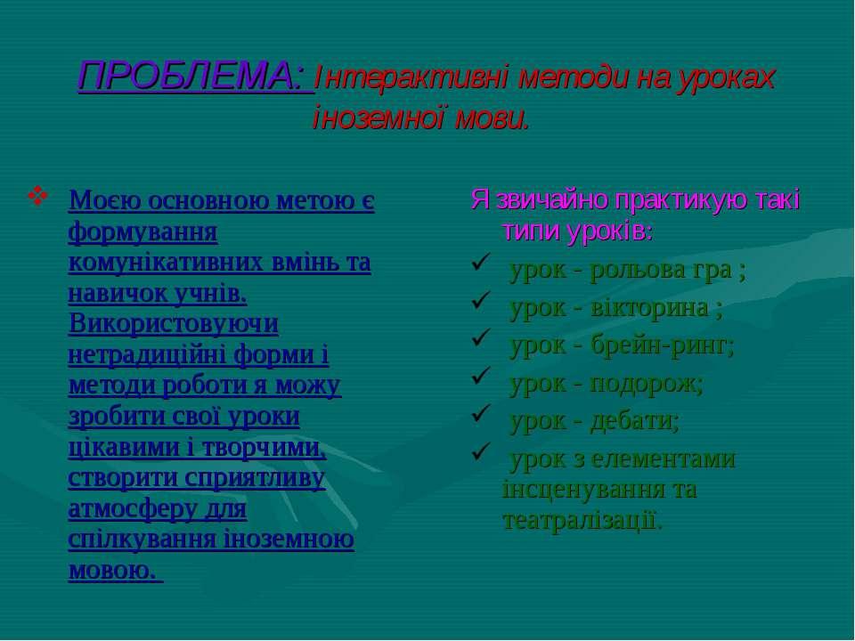 ПРОБЛЕМА: Інтерактивні методи на уроках іноземної мови. Моєю основною метою є...