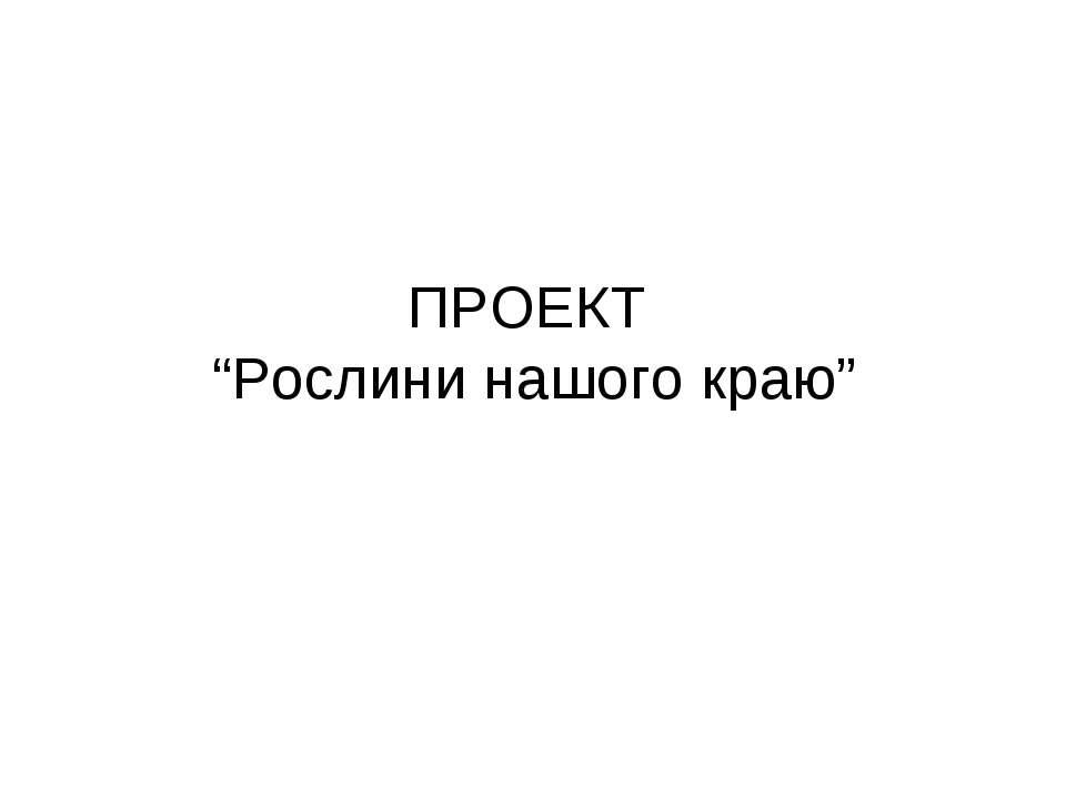 """ПРОЕКТ """"Рослини нашого краю"""""""