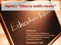 """Проект """"Школа майбутнього"""" Виконав: учень 11-Б класу Харківської спеціалізова..."""