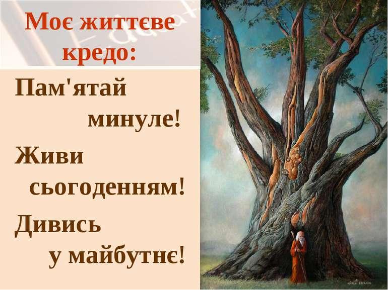 Моє життєве кредо: Пам'ятай минуле! Живи сьогоденням! Дивись у майбутнє!