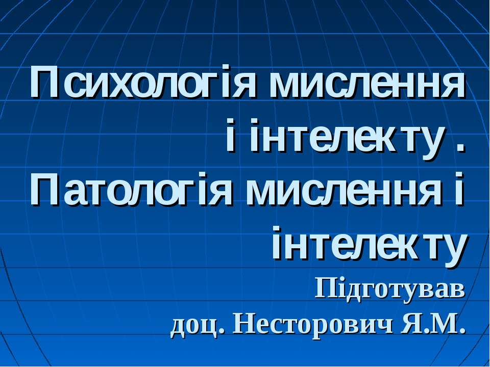 Психологія мислення і інтелекту . Патологія мислення і інтелекту Підготував д...