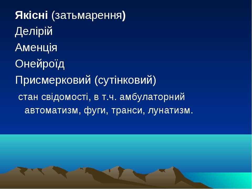 Якісні (затьмарення) Делірій Аменція Онейроїд Присмерковий (сутінковий) стан ...