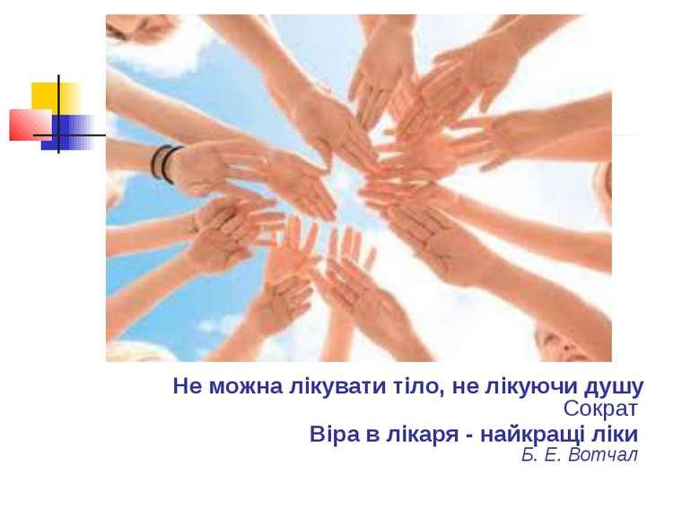Не можна лікувати тіло, не лікуючи душу Сократ Віра в лікаря - найкращі ліки...