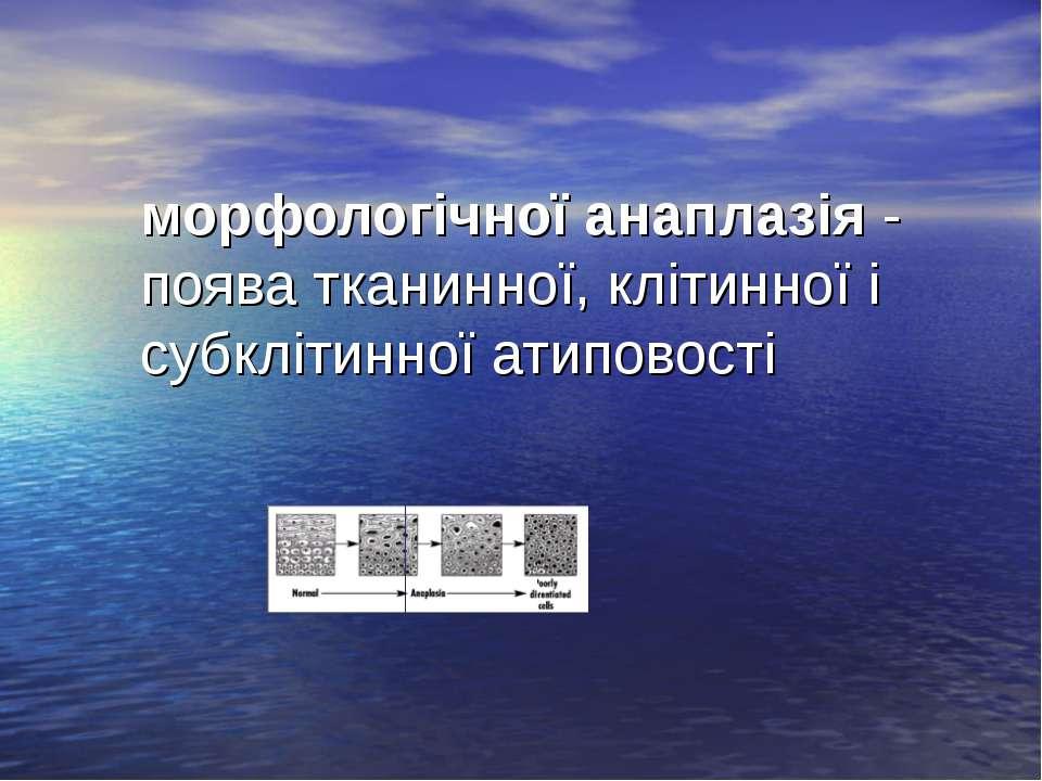 морфологічної анаплазія - поява тканинної, клітинної і субклітинної атиповості