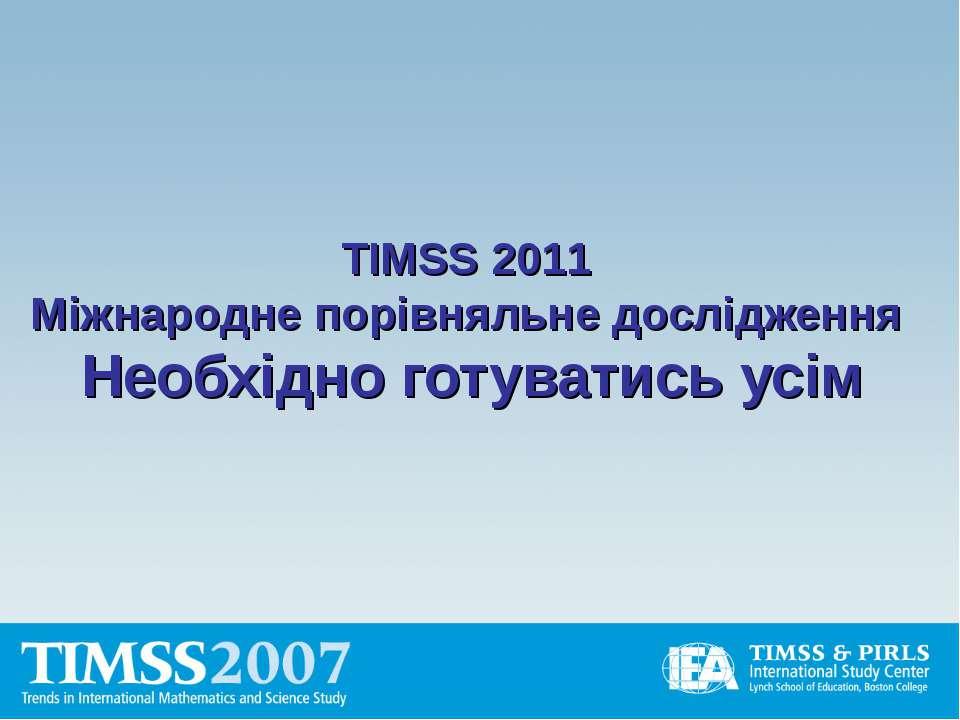 TIMSS 2011 Міжнародне порівняльне дослідження Необхідно готуватись усім