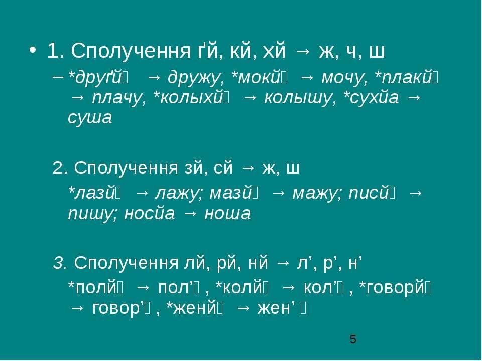 1. Сполучення ґй, кй, хй → ж, ч, ш *друґйọ → дружу, *мокйọ → мочу, *плакйọ → ...