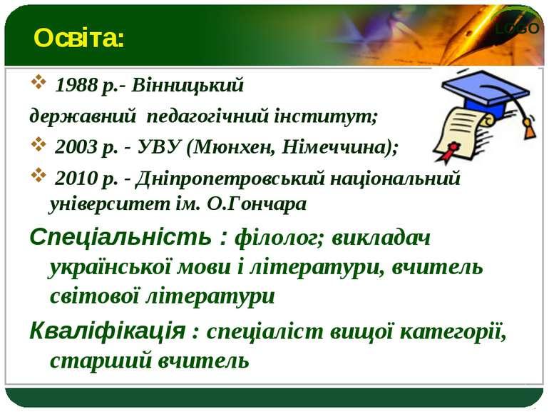 Освіта: 1988 р.- Вінницький державний педагогічний інститут; 2003 р. - УВУ (М...