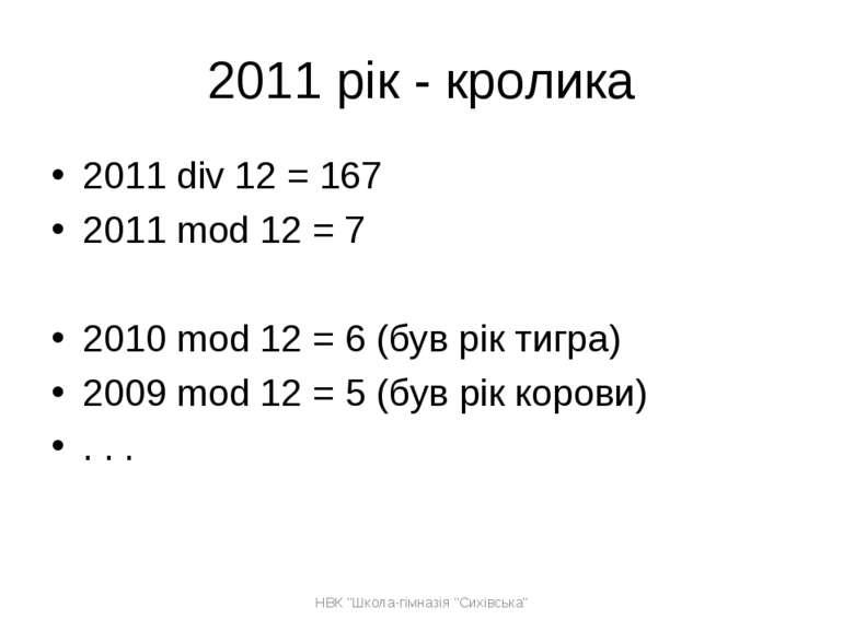 2011 рік - кролика 2011 div 12 = 167 2011 mod 12 = 7 2010 mod 12 = 6 (був рік...
