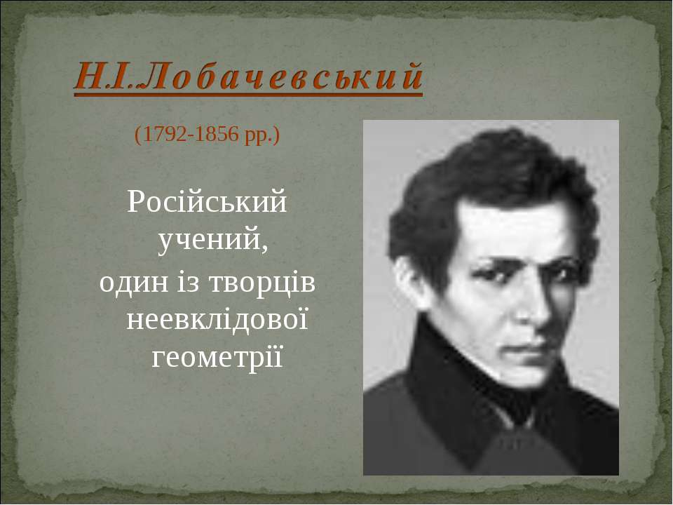 (1792-1856 рр.) Російський учений, один із творців неевклідової геометрії