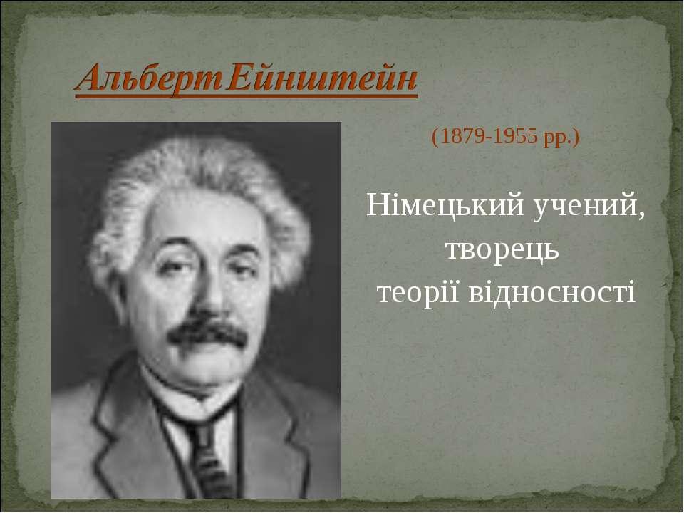 (1879-1955 рр.) Німецький учений, творець теорії відносності