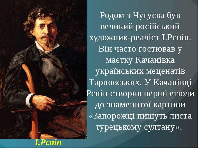 Родом з Чугуєва був великий російський художник-реаліст І.Рєпін. Він часто го...