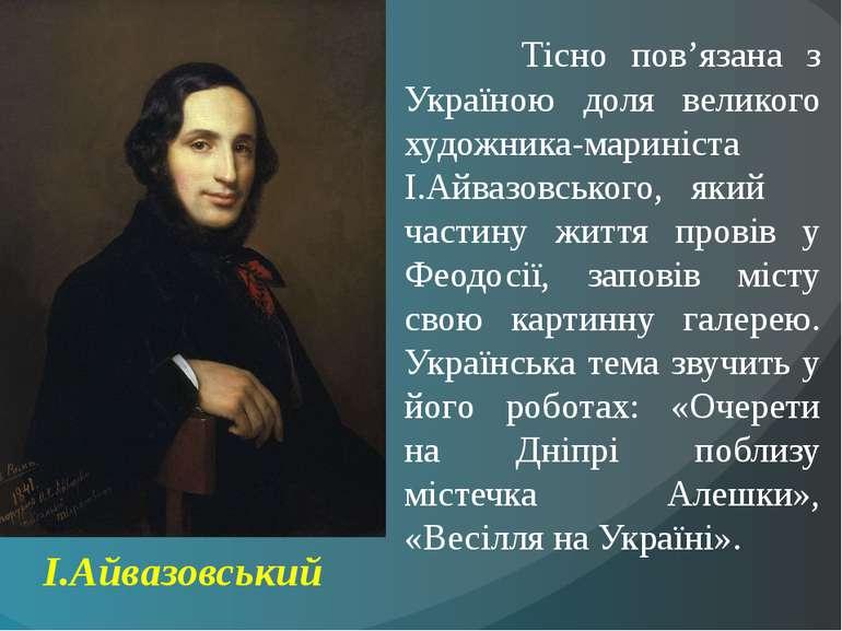 Тісно пов'язана з Україною доля великого художника-мариніста І.Айвазовського,...