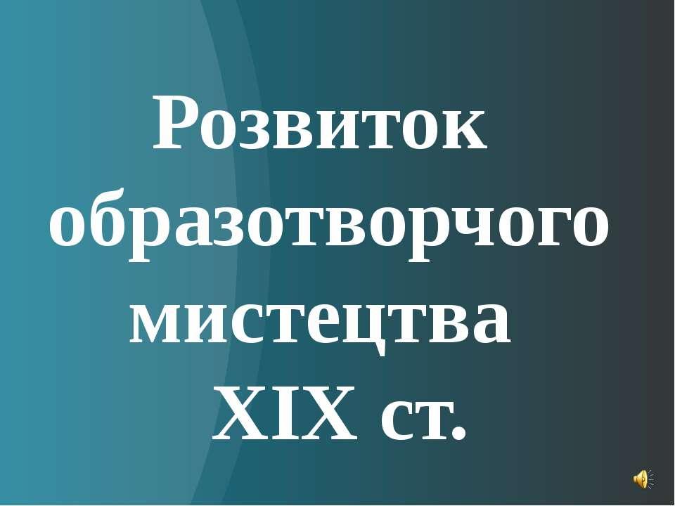 Розвиток образотворчого мистецтва ХІХ ст.