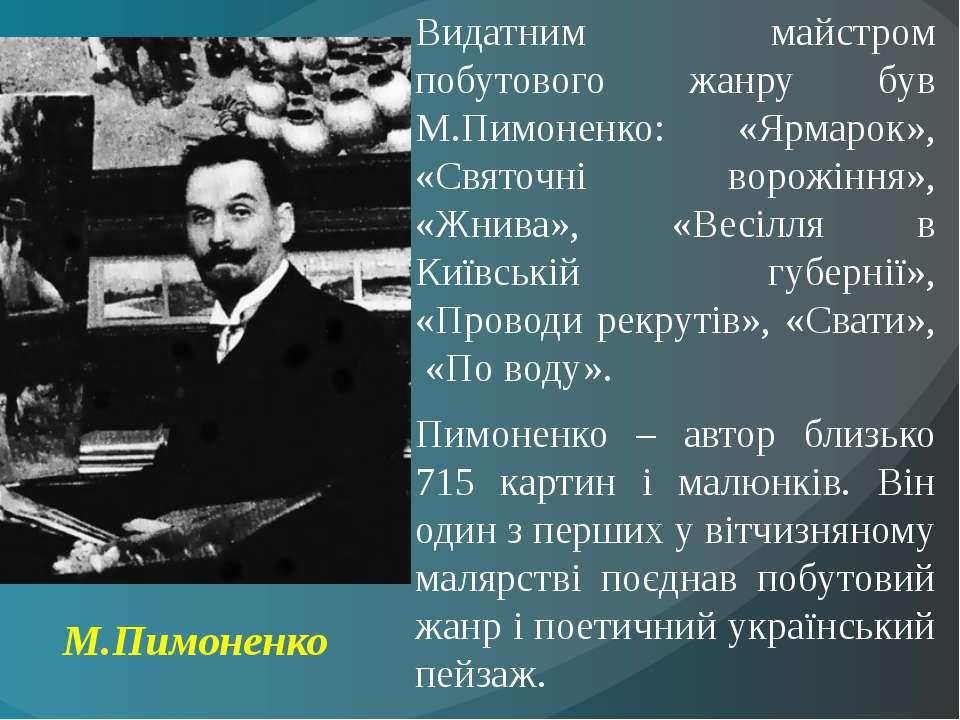 Видатним майстром побутового жанру був М.Пимоненко: «Ярмарок», «Святочні воро...