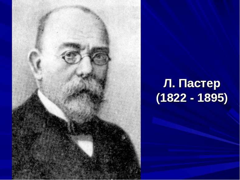 Л. Пастер (1822 - 1895)