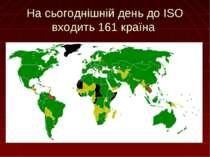 На сьогоднішній день до ISO входить 161 країна