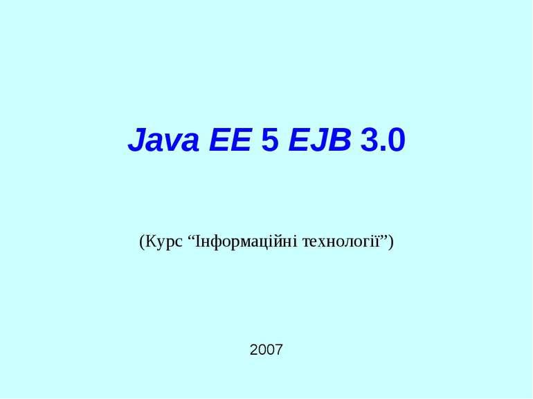 """Java EE 5 EJB 3.0 2007 (Курс """"Інформаційні технології"""") Java EE 5 EJB 3.0"""