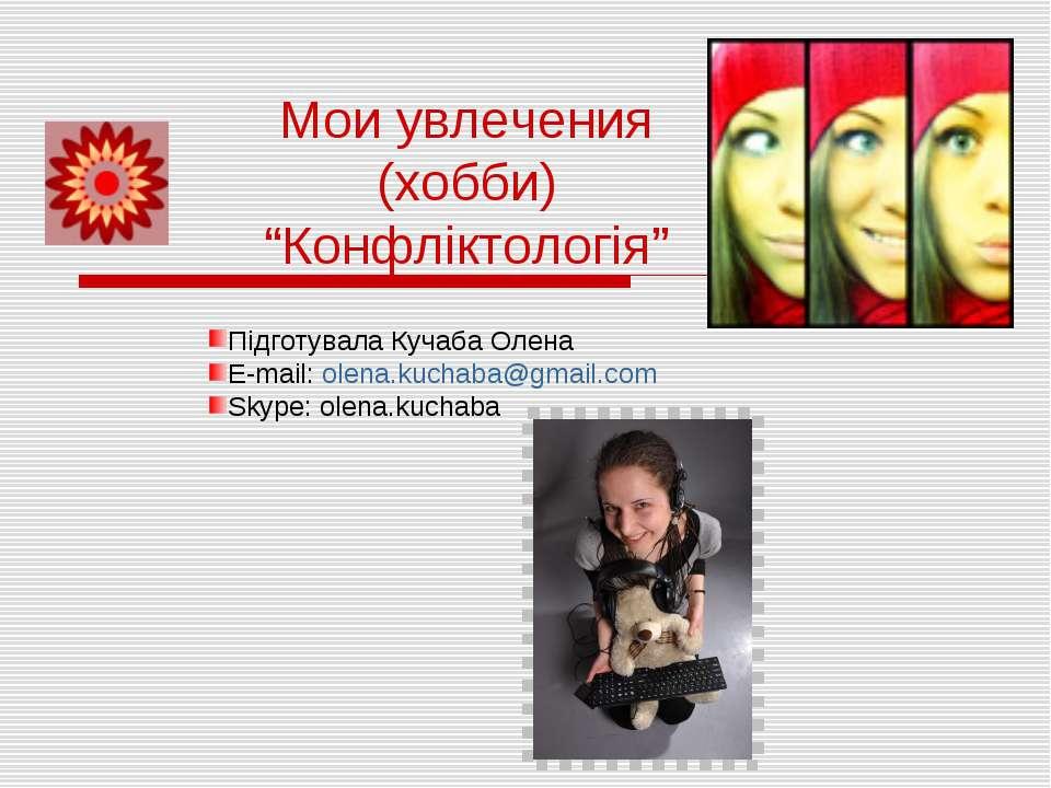 "Мои увлечения (хобби) ""Конфліктологія"" Підготувала Кучаба Олена E-mail: olena..."