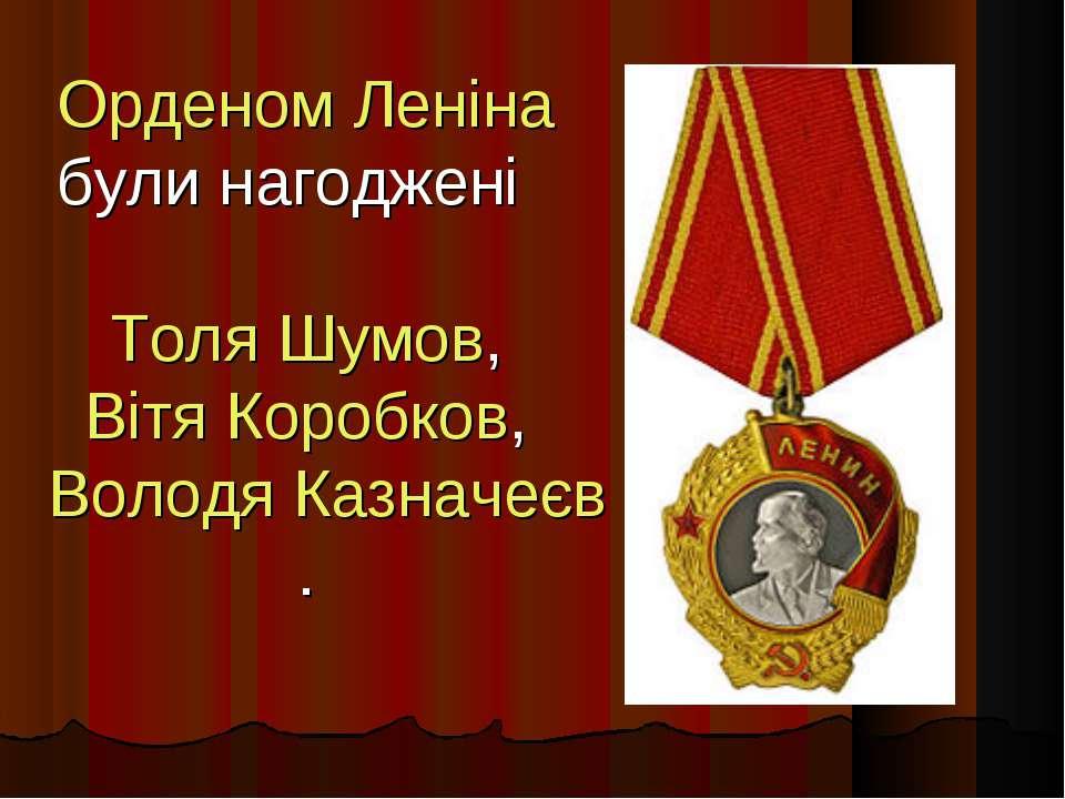 Орденом Леніна були нагоджені  Толя Шумов, Вітя Коробков, Володя Казначеєв.