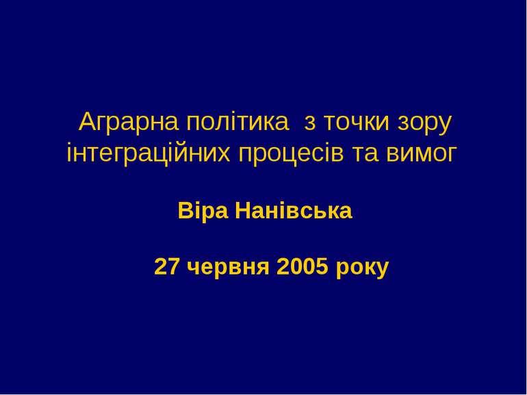 Аграрна політика з точки зору інтеграційних процесів та вимог Віра Нанівська ...