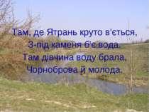 Там, де Ятрань круто в'ється, З-під каменя б'є вода. Там дівчина воду брала, ...