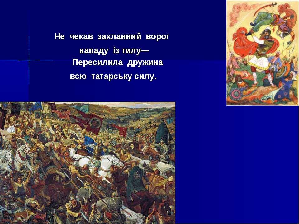 Не чекав захланний ворог нападу із тилу— Пересилила дружина всю татарську силу.