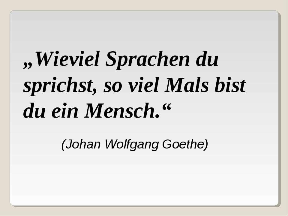 """(Johan Wolfgang Goethe) """"Wieviel Sprachen du sprichst, so viel Mals bist du e..."""
