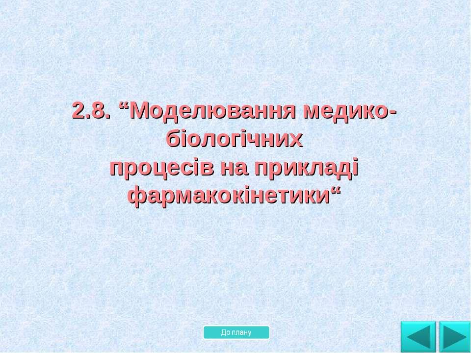 """2.8. """"Моделювання медико-біологічних процесів на прикладі фармакокінетики"""""""