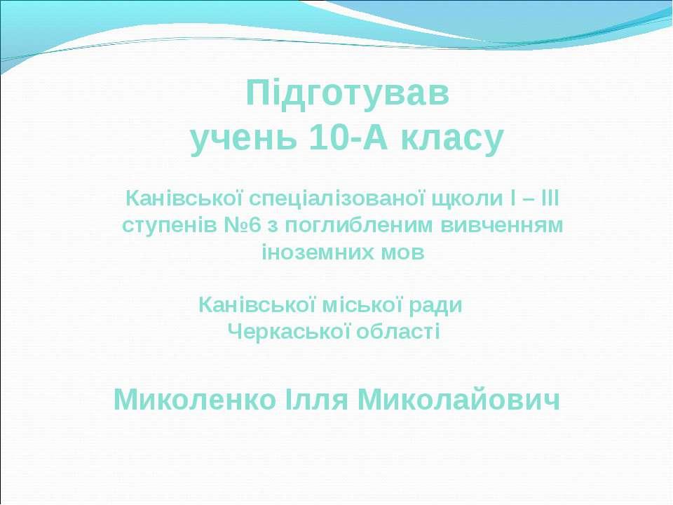 Підготував учень 10-А класу Канівської спеціалізованої щколи l – lll ступенів...