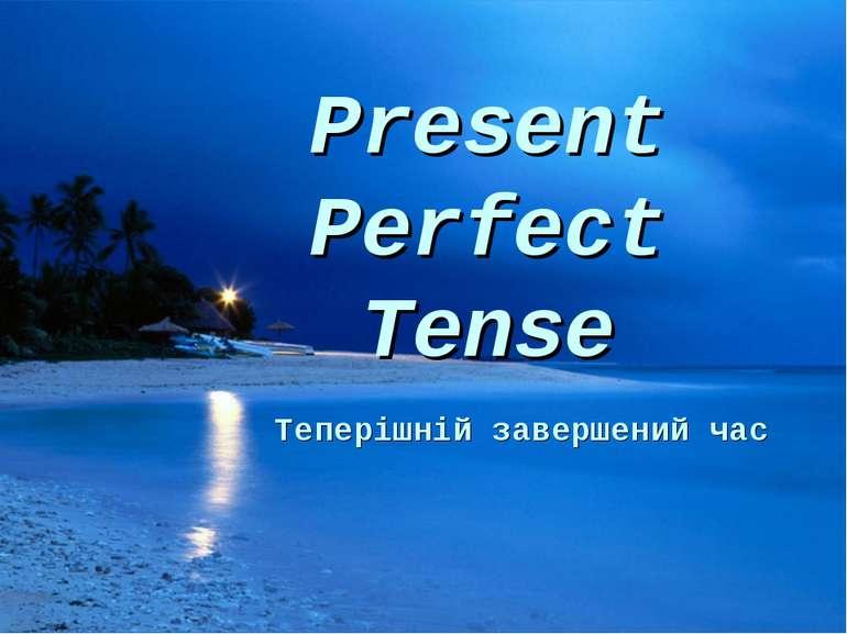Present Perfect Tense Теперішній завершений час