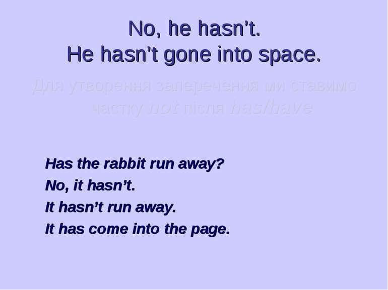 No, he hasn't. He hasn't gone into space. Для утворення заперечення ми ставим...