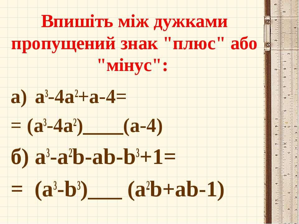 """Впишіть між дужками пропущений знак """"плюс"""" або """"мінус"""": a3-4a2+a-4= = (a3-4a2..."""
