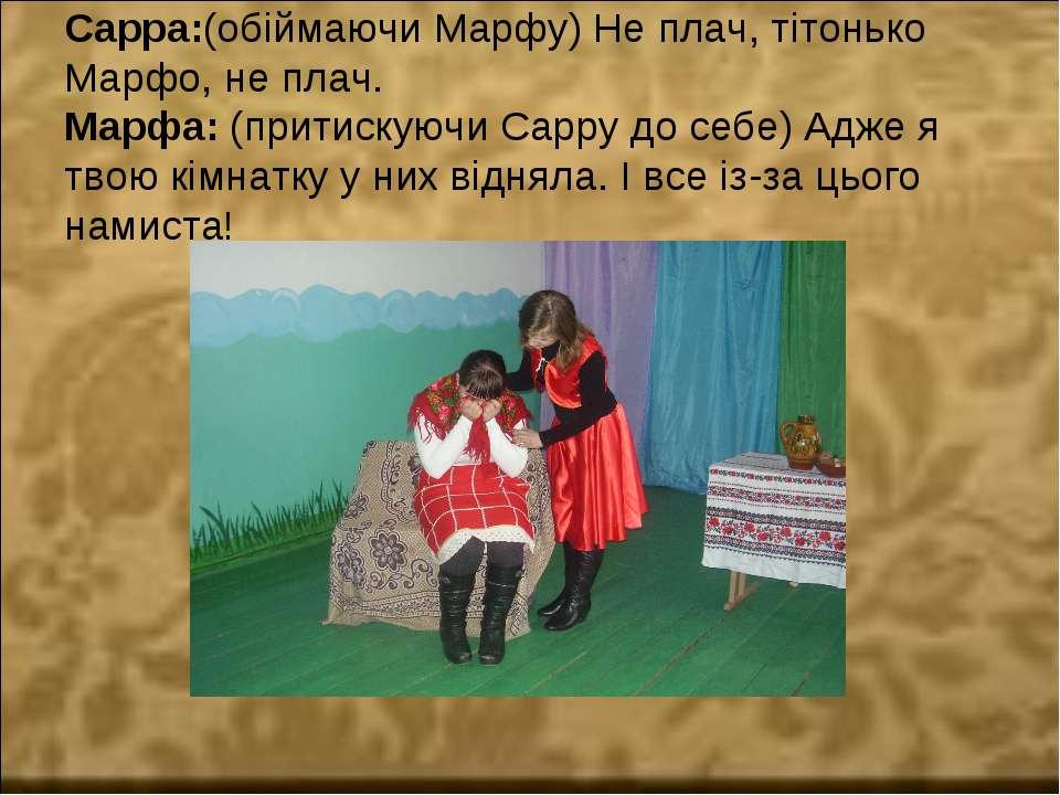 Сарра:(обіймаючи Марфу) Не плач, тітонько Марфо, не плач. Марфа: (притискуючи...