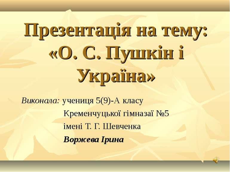 Презентація на тему: «О. С. Пушкін і Україна» Виконала: учениця 5(9)-А класу ...