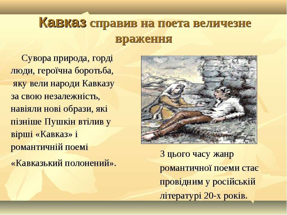 Кавказ справив на поета величезне враження Сувора природа, горді люди, героїч...