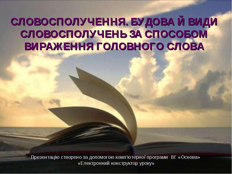 СЛОВОСПОЛУЧЕННЯ. БУДОВА Й ВИДИ СЛОВОСПОЛУЧЕНЬ ЗА СПОСОБОМ ВИРАЖЕННЯ ГОЛОВНОГО...