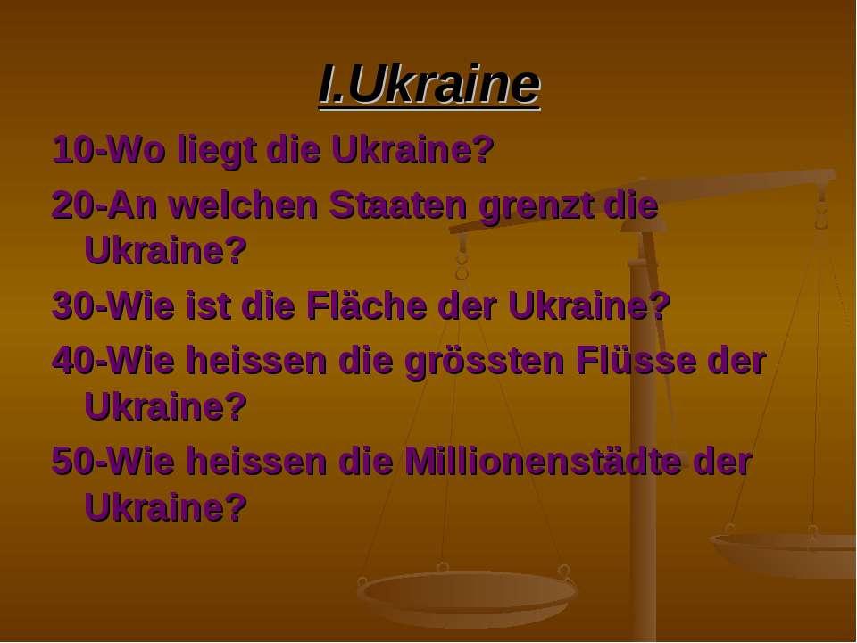 I.Ukraine 10-Wo liegt die Ukraine? 20-An welchen Staaten grenzt die Ukraine? ...