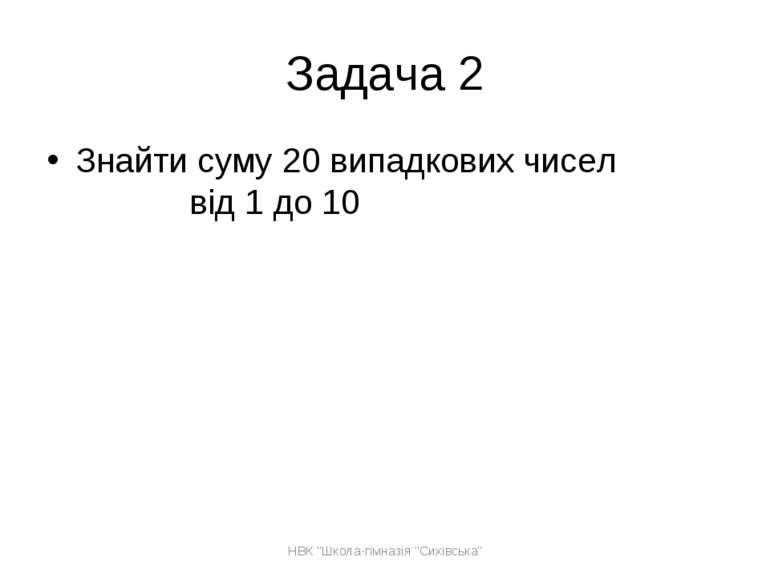 """Задача 2 Знайти суму 20 випадкових чисел від 1 до 10 НВК """"Школа-гімназія """"Сих..."""