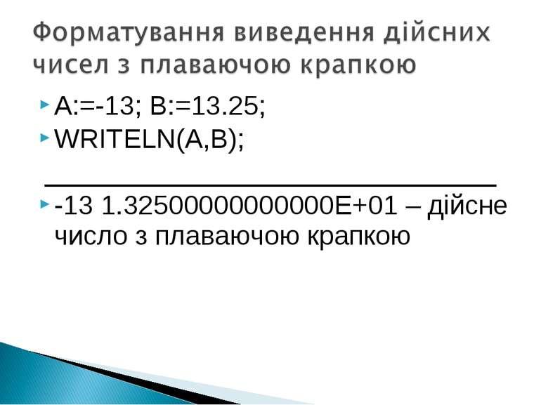 A:=-13; B:=13.25; WRITELN(A,B); -13 1.32500000000000E+01 – дійсне число з пла...