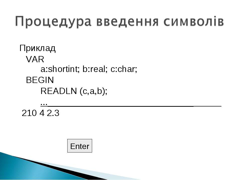 Приклад VAR a:shortint; b:real; c:char; BEGIN READLN (c,a,b); ...____________...