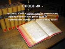 це книга, в якій в алфавітному чи тематичному порядку подано слова якоїсь мов...