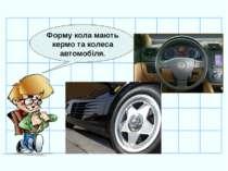 Форму кола мають кермо та колеса автомобіля.