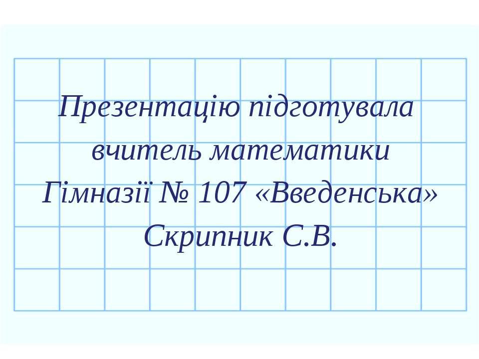 Презентацію підготувала вчитель математики Гімназії № 107 «Введенська» Скрипн...