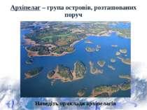 Архіпелаг – група островів, розташованих поруч Наведіть приклади архіпелагів