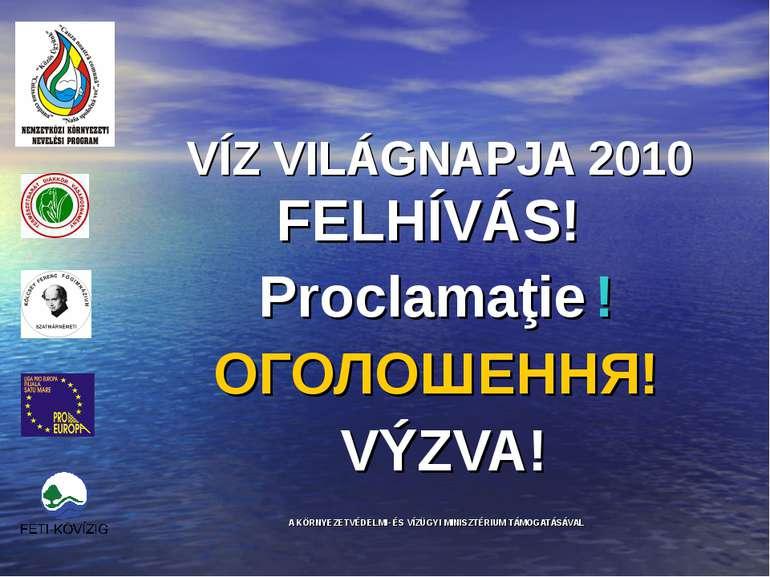 VÍZ VILÁGNAPJA 2010 FELHÍVÁS! Proclamaţie ! ОГОЛОШЕННЯ! VÝZVA! A KÖRNYEZETVÉD...