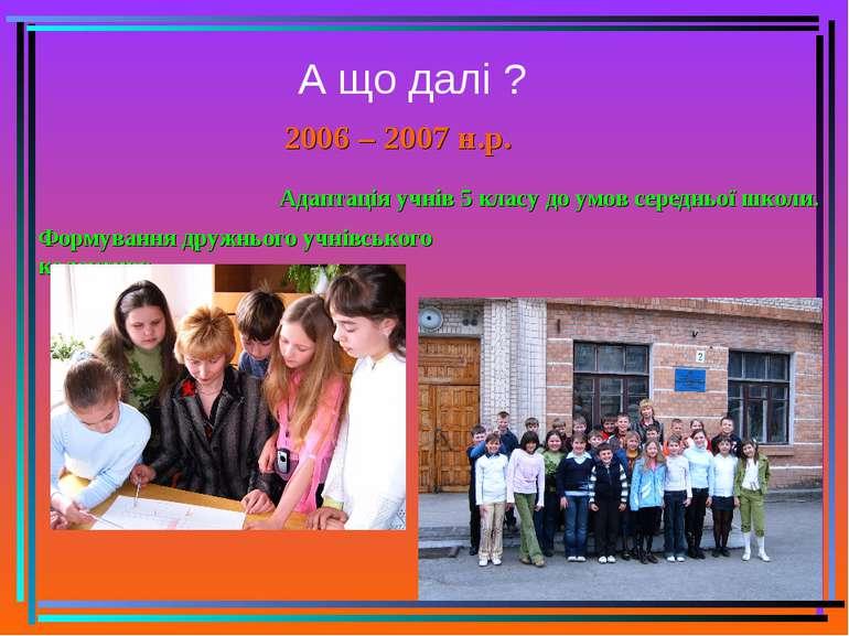 А що далі ? 2006 – 2007 н.р. Адаптація учнів 5 класу до умов середньої школи....