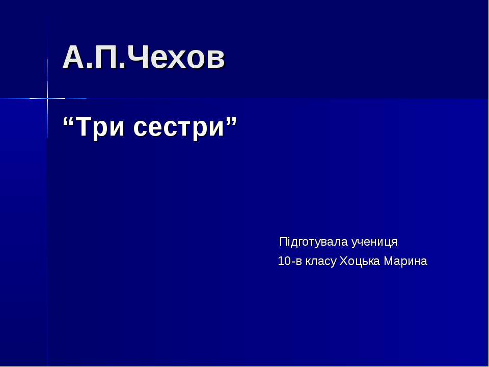 "А.П.Чехов ""Три сестри"" Підготувала учениця 10-в класу Хоцька Марина"
