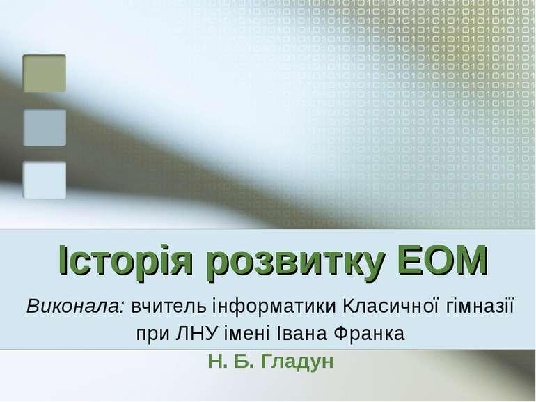 Історія розвитку ЕОМ Виконала: вчитель інформатики Класичної гімназії при ЛНУ...
