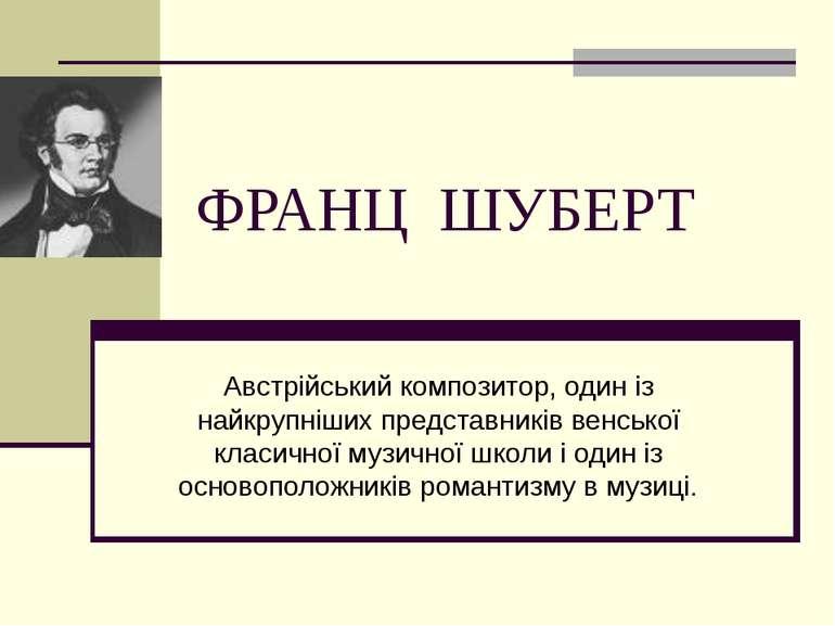 ФРАНЦ ШУБЕРТ Австрійський композитор, один із найкрупніших представників венс...