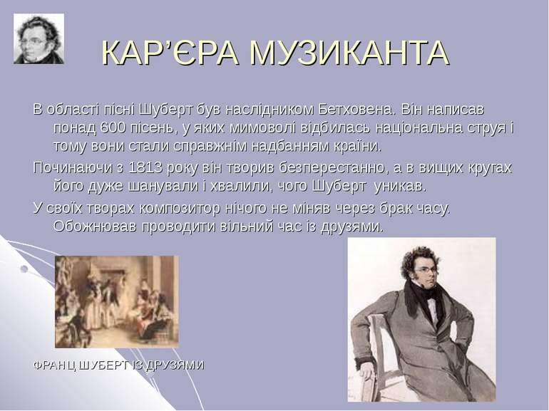 КАР'ЄРА МУЗИКАНТА В області пісні Шуберт був наслідником Бетховена. Він напис...